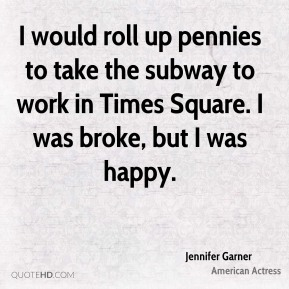 Jennifer Garner - I would roll up pennies to take the subway to work in Times Square. I was broke, but I was happy.