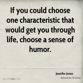 Jennifer Jones - If you could choose one characteristic that would get you through life, choose a sense of humor.