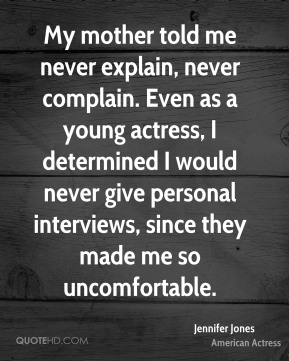 Jennifer Jones - My mother told me never explain, never complain. Even as a young actress, I determined I would never give personal interviews, since they made me so uncomfortable.