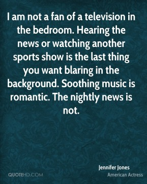 Jennifer Jones  - I am not a fan of a television in the bedroom. Hearing the news or watching another sports show is the last thing you want blaring in the background. Soothing music is romantic. The nightly news is not.