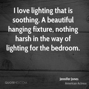 Jennifer Jones  - I love lighting that is soothing. A beautiful hanging fixture, nothing harsh in the way of lighting for the bedroom.