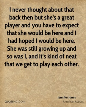 I never thought about that back then but she's a great player and you have to expect that she would be here and I had hoped I would be here. She was still growing up and so was I, and it's kind of neat that we get to play each other.