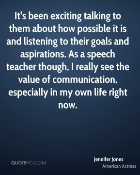 Jennifer Jones  - It's been exciting talking to them about how possible it is and listening to their goals and aspirations. As a speech teacher though, I really see the value of communication, especially in my own life right now.
