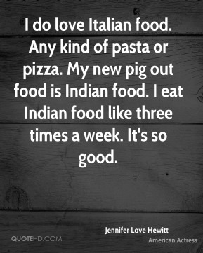 I do love Italian food. Any kind of pasta or pizza. My new pig out food is Indian food. I eat Indian food like three times a week. It's so good.