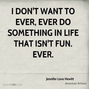 I don't want to ever, ever do something in life that isn't fun. Ever.