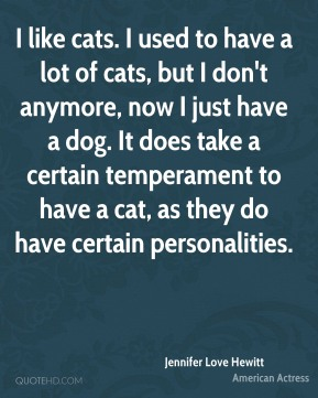 I like cats. I used to have a lot of cats, but I don't anymore, now I just have a dog. It does take a certain temperament to have a cat, as they do have certain personalities.