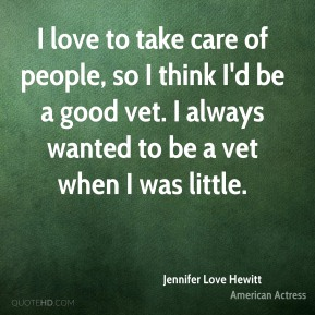 I love to take care of people, so I think I'd be a good vet. I always wanted to be a vet when I was little.