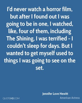Jennifer Love Hewitt - I'd never watch a horror film, but after I found out I was going to be in one, I watched, like, four of them, including The Shining, I was terrified - I couldn't sleep for days. But I wanted to get myself used to things I was going to see on the set.
