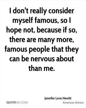 Jennifer Love Hewitt  - I don't really consider myself famous, so I hope not, because if so, there are many more, famous people that they can be nervous about than me.