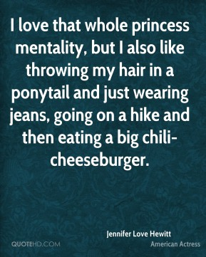 Jennifer Love Hewitt  - I love that whole princess mentality, but I also like throwing my hair in a ponytail and just wearing jeans, going on a hike and then eating a big chili-cheeseburger.
