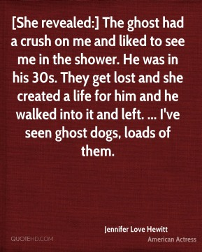 Jennifer Love Hewitt  - [She revealed:] The ghost had a crush on me and liked to see me in the shower. He was in his 30s. They get lost and she created a life for him and he walked into it and left. ... I've seen ghost dogs, loads of them.