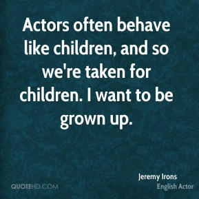 Actors often behave like children, and so we're taken for children. I want to be grown up.