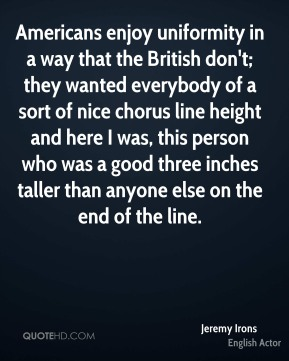Jeremy Irons - Americans enjoy uniformity in a way that the British don't; they wanted everybody of a sort of nice chorus line height and here I was, this person who was a good three inches taller than anyone else on the end of the line.