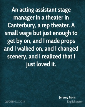 Jeremy Irons - An acting assistant stage manager in a theater in Canterbury, a rep theater. A small wage but just enough to get by on, and I made props and I walked on, and I changed scenery, and I realized that I just loved it.
