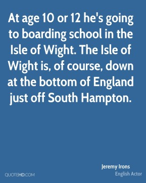 At age 10 or 12 he's going to boarding school in the Isle of Wight. The Isle of Wight is, of course, down at the bottom of England just off South Hampton.
