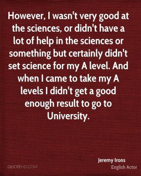 However, I wasn't very good at the sciences, or didn't have a lot of help in the sciences or something but certainly didn't set science for my A level. And when I came to take my A levels I didn't get a good enough result to go to University.
