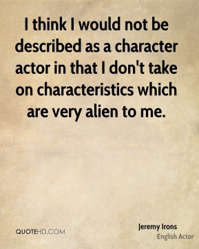 I think I would not be described as a character actor in that I don't take on characteristics which are very alien to me.