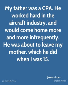 Jeremy Irons - My father was a CPA. He worked hard in the aircraft industry, and would come home more and more infrequently. He was about to leave my mother, which he did when I was 15.