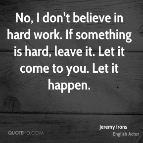 No, I don't believe in hard work. If something is hard, leave it. Let it come to you. Let it happen.