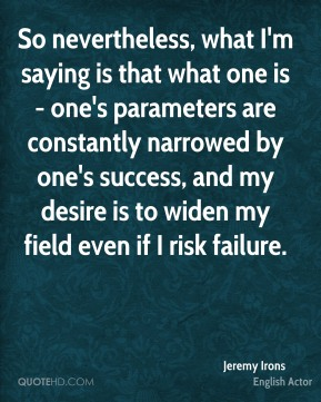Jeremy Irons - So nevertheless, what I'm saying is that what one is - one's parameters are constantly narrowed by one's success, and my desire is to widen my field even if I risk failure.