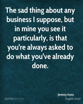 The sad thing about any business I suppose, but in mine you see it particularly, is that you're always asked to do what you've already done.