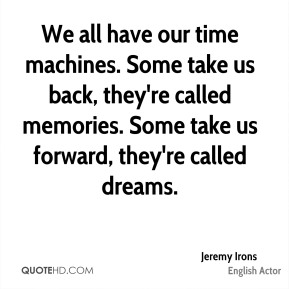 Jeremy Irons - We all have our time machines. Some take us back, they're called memories. Some take us forward, they're called dreams.