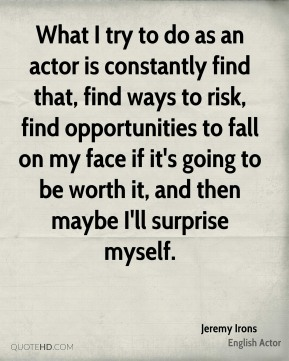 What I try to do as an actor is constantly find that, find ways to risk, find opportunities to fall on my face if it's going to be worth it, and then maybe I'll surprise myself.
