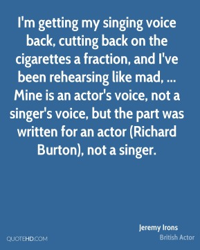 Jeremy Irons  - I'm getting my singing voice back, cutting back on the cigarettes a fraction, and I've been rehearsing like mad, ... Mine is an actor's voice, not a singer's voice, but the part was written for an actor (Richard Burton), not a singer.