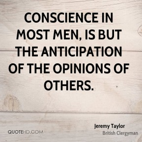 Conscience in most men, is but the anticipation of the opinions of others.