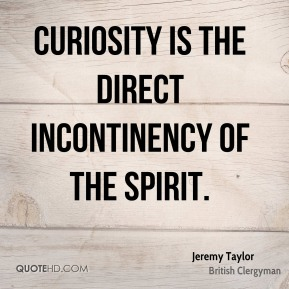 Jeremy Taylor - Curiosity is the direct incontinency of the spirit.