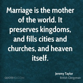Jeremy Taylor - Marriage is the mother of the world. It preserves kingdoms, and fills cities and churches, and heaven itself.