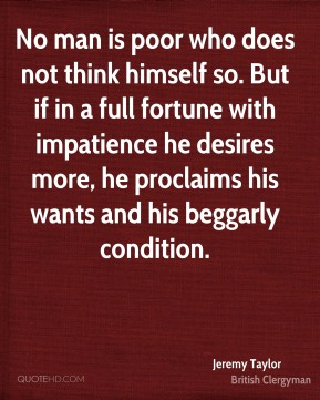 No man is poor who does not think himself so. But if in a full fortune with impatience he desires more, he proclaims his wants and his beggarly condition.