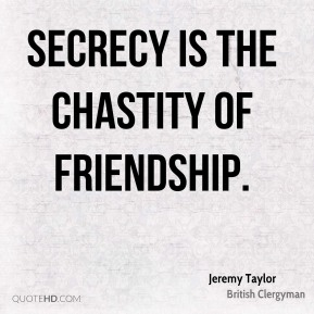 Jeremy Taylor - Secrecy is the chastity of friendship.