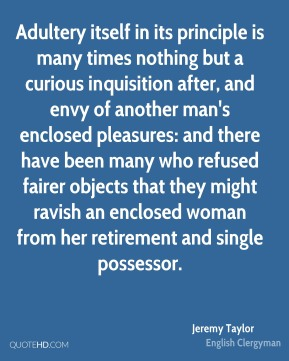 Adultery itself in its principle is many times nothing but a curious inquisition after, and envy of another man's enclosed pleasures: and there have been many who refused fairer objects that they might ravish an enclosed woman from her retirement and single possessor.