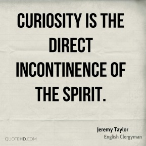 Curiosity is the direct incontinence of the spirit.