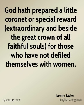 God hath prepared a little coronet or special reward (extraordinary and beside the great crown of all faithful souls) for those who have not defiled themselves with women.