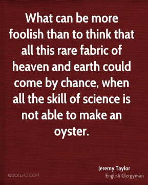 What can be more foolish than to think that all this rare fabric of heaven and earth could come by chance, when all the skill of science is not able to make an oyster.