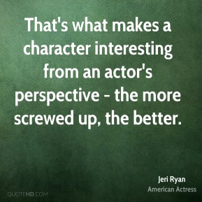 That's what makes a character interesting from an actor's perspective - the more screwed up, the better.