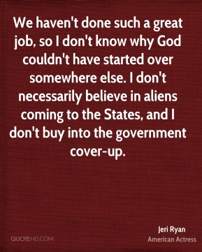 We haven't done such a great job, so I don't know why God couldn't have started over somewhere else. I don't necessarily believe in aliens coming to the States, and I don't buy into the government cover-up.