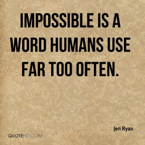 Jeri Ryan  - Impossible is a word humans use far too often.