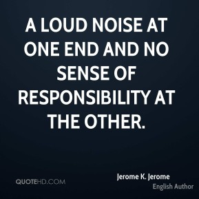 Jerome K. Jerome - A loud noise at one end and no sense of responsibility at the other.
