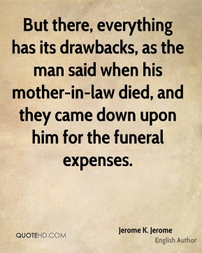 Jerome K. Jerome - But there, everything has its drawbacks, as the man said when his mother-in-law died, and they came down upon him for the funeral expenses.
