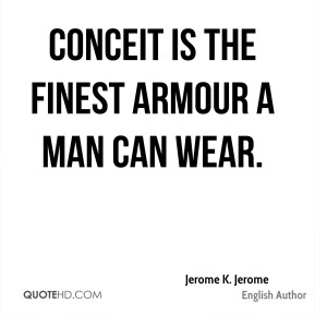 Jerome K. Jerome - Conceit is the finest armour a man can wear.