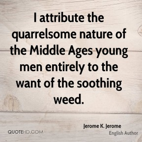 Jerome K. Jerome - I attribute the quarrelsome nature of the Middle Ages young men entirely to the want of the soothing weed.