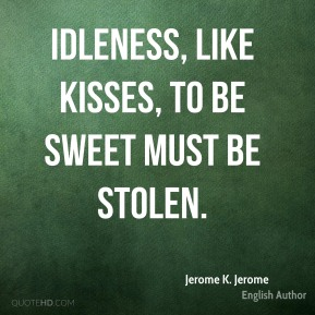 Jerome K. Jerome - Idleness, like kisses, to be sweet must be stolen.