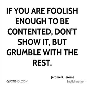 Jerome K. Jerome - If you are foolish enough to be contented, don't show it, but grumble with the rest.