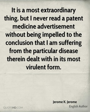 It is a most extraordinary thing, but I never read a patent medicine advertisement without being impelled to the conclusion that I am suffering from the particular disease therein dealt with in its most virulent form.