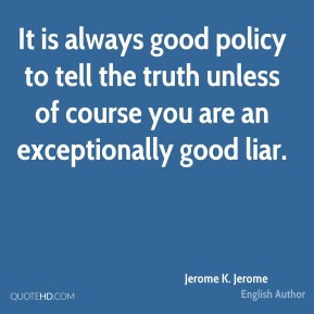 Jerome K. Jerome - It is always good policy to tell the truth unless of course you are an exceptionally good liar.