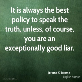 Jerome K. Jerome - It is always the best policy to speak the truth, unless, of course, you are an exceptionally good liar.
