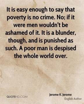 Jerome K. Jerome - It is easy enough to say that poverty is no crime. No; if it were men wouldn't be ashamed of it. It is a blunder, though, and is punished as such. A poor man is despised the whole world over.